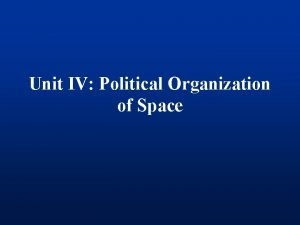 Unit IV Political Organization of Space Political Geography