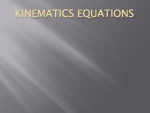 KINEMATICS EQUATIONS Its all about Kinematics Equations Kinematic
