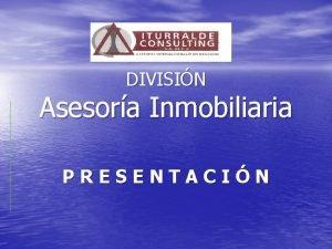 DIVISIN Asesora Inmobiliaria PRESENTACIN ITURRALDE CONSULTING Asesora Inmobiliaria