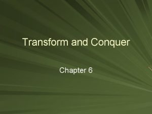 Transform and Conquer Chapter 6 Transform and Conquer
