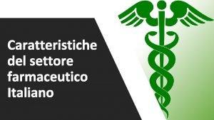 Caratteristiche del settore farmaceutico Italiano Il settore farmaceutico