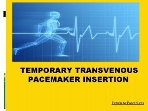 TEMPORARY TRANSVENOUS PACEMAKER INSERTION Return to Procedures Temporary