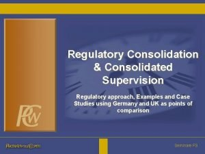 Regulatory Consolidation Consolidated Supervision Regulatory approach Examples and
