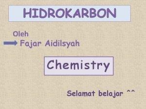 HIDROKARBON Oleh Fajar Aidilsyah Chemistry Selamat belajar Keunikan