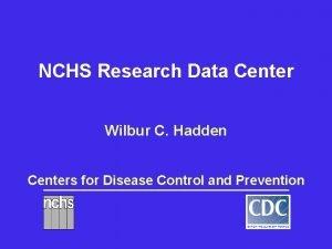 NCHS Research Data Center Wilbur C Hadden Centers