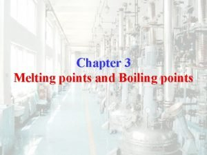 Chapter 3 Melting points and Boiling points Melting
