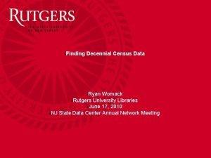 Finding Decennial Census Data Ryan Womack Rutgers University