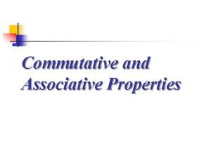 Commutative and Associative Properties Commutative and Associative Properties