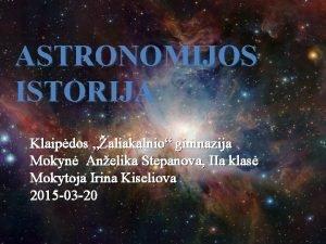 ASTRONOMIJOS ISTORIJA Klaipdos aliakalnio gimnazija Mokyn Anelika Stepanova