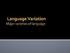 Language Variation Major varieties of language Review of