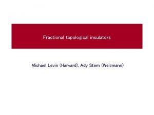 Fractional topological insulators Michael Levin Harvard Ady Stern