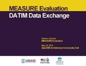 MEASURE Evaluation DATIM Data Exchange Denise Johnson MEASURE