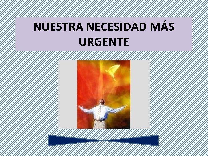 NUESTRA NECESIDAD MS URGENTE NUESTRA NECESIDAD MS URGENTE
