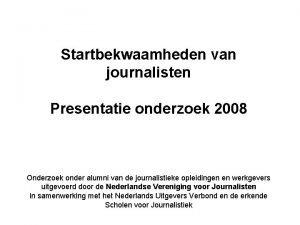 Startbekwaamheden van journalisten Presentatie onderzoek 2008 Onderzoek onder