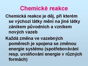 Chemick reakce Chemick reakce je dj pi kterm