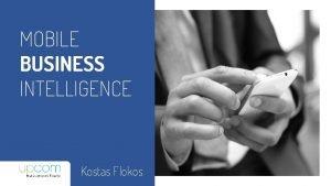MOBILE BUSINESS INTELLIGENCE Kostas Flokos BUSINESS INTELLIGENCE WHAT