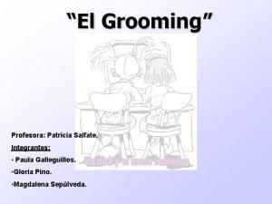 El Grooming Profesora Patricia Salfate Profesora Integrantes Paula