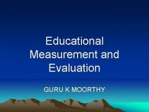 Educational Measurement and Evaluation GURU K MOORTHY Measurement