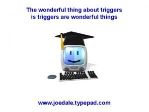 The wonderful thing about triggers is triggers are