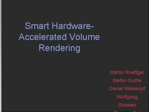Smart Hardware Accelerated Volume Rendering Stefan Roettger Stefan