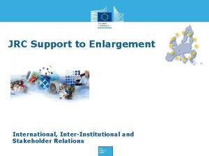JRC Support to Enlargement International InterInstitutional and Stakeholder