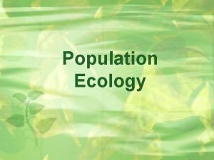 Population Ecology Population Dynamics Population All the individuals