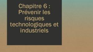 Chapitre 6 Prvenir les risques technologiques et industriels