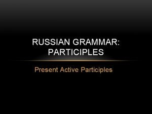 RUSSIAN GRAMMAR PARTICIPLES Present Active Participles OVERVIEW In