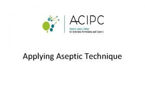Applying Aseptic Technique What is Aseptic Technique Aseptic