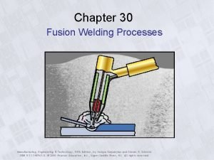 Chapter 30 Fusion Welding Processes Manufacturing Engineering Technology