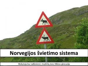 Norvegijos vietimo sistema Mokytoja Ina Gailinien Anyki Jono