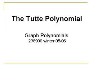 The Tutte Polynomial Graph Polynomials 238900 winter 0506