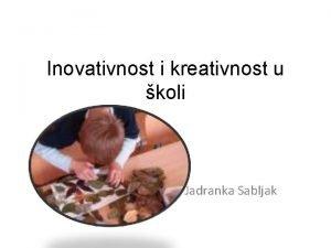 Inovativnost i kreativnost u koli Jadranka Sabljak Inovacije