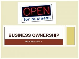 BUSINESS OWNERSHIP MARKETING 1 BUSINESS OWNERSHIP A characteristic