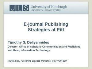 Ejournal Publishing Strategies at Pitt Timothy S Deliyannides