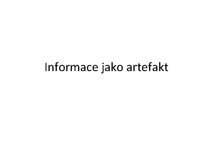 Informace jako artefakt Informace jako artefakt Informace jako