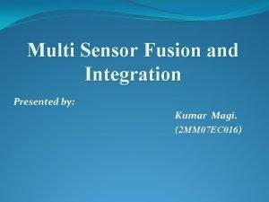 Multi Sensor Fusion and Integration Presented by Kumar