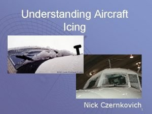 Understanding Aircraft Icing Nick Czernkovich 1 Aircraft Icing