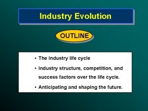 Industry Evolution OUTLINE The industry life cycle Industry