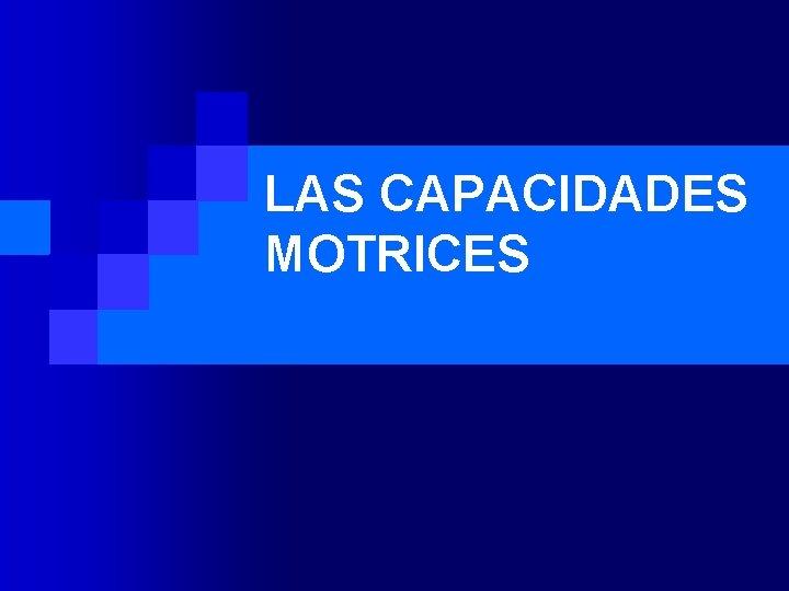 LAS CAPACIDADES MOTRICES LAS CAPACIDADES MOTRICES n Las