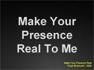 Make Your Presence Real To Me Make Your
