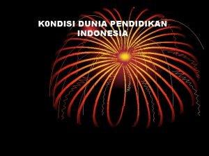 K 0 NDISI DUNIA PENDIDIKAN INDONESIA Pendahuluan Adalah