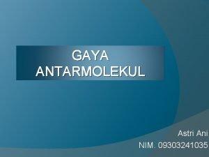 GAYA ANTARMOLEKUL Astri Ani NIM 09303241035 Gaya Antarmolekul