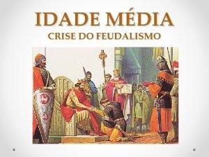 IDADE MDIA CRISE DO FEUDALISMO Crise do Feudalismo