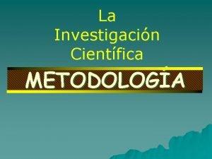 La Investigacin Cientfica METODOLOGA La Investigacin Cientfica METODOLOGA