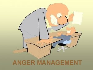 ANGER MANAGEMENT The key to anger reduction is