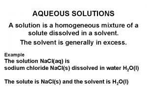 AQUEOUS SOLUTIONS A solution is a homogeneous mixture