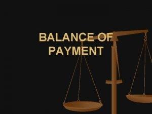 BALANCE OF PAYMENT BALANCE OF PAYMENT The balance