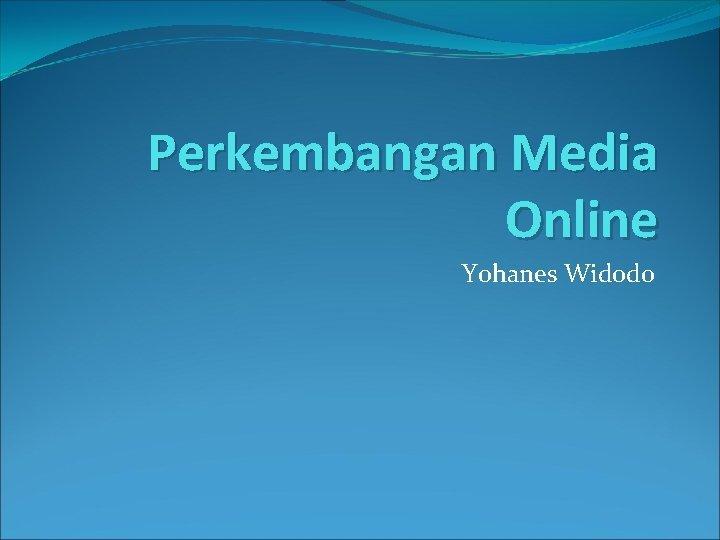 Perkembangan Media Online Yohanes Widodo Sejarah Media Online