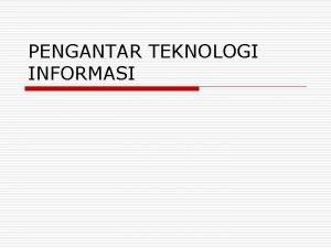 PENGANTAR TEKNOLOGI INFORMASI Pengenalan Teknologi Informasi o Pengertian
